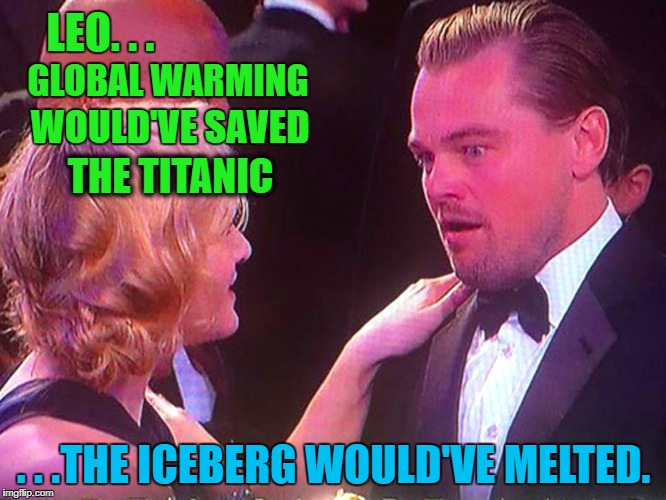 Mind Blown!! | LEO. . . . . .THE ICEBERG WOULD'VE MELTED. GLOBAL WARMING WOULD'VE SAVED THE TITANIC | image tagged in memes,politics,political meme,political,funny,leonardo dicaprio cheers | made w/ Imgflip meme maker