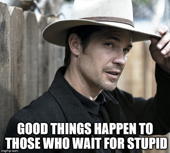 GOOD THINGS HAPPEN TO THOSE WHO WAIT FOR STUPID | image tagged in justified - raylan givens | made w/ Imgflip meme maker