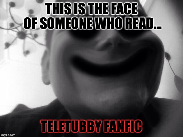 THIS IS THE FACE OF SOMEONE WHO READ... TELETUBBY FANFIC | image tagged in lightdini | made w/ Imgflip meme maker
