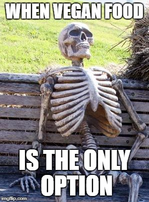 Waiting Skeleton Meme | WHEN VEGAN FOOD IS THE ONLY OPTION | image tagged in memes,waiting skeleton | made w/ Imgflip meme maker