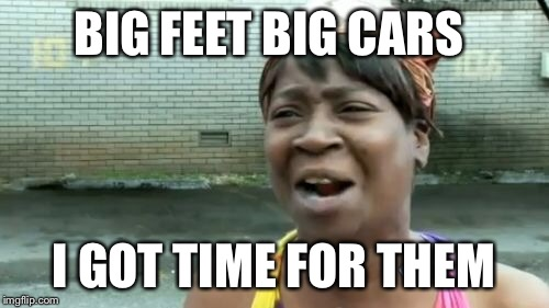 Aint Nobody Got Time For That Meme | BIG FEET BIG CARS I GOT TIME FOR THEM | image tagged in memes,aint nobody got time for that | made w/ Imgflip meme maker