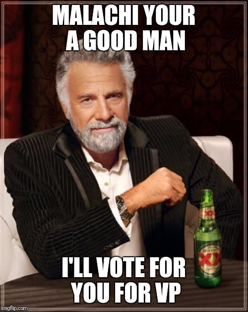 The Most Interesting Man In The World Meme | MALACHI YOUR A GOOD MAN I'LL VOTE FOR YOU FOR VP | image tagged in memes,the most interesting man in the world | made w/ Imgflip meme maker