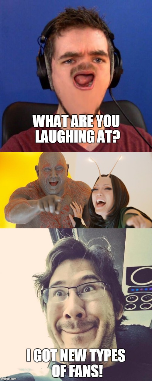 When you try to be funny and people are laughing at someone else | WHAT ARE YOU LAUGHING AT? I GOT NEW TYPES OF FANS! | image tagged in jacksepticeye,markiplier,guardians of the galaxy | made w/ Imgflip meme maker
