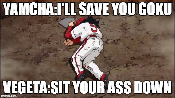 YAMCHA:I'LL SAVE YOU GOKU VEGETA:SIT YOUR ASS DOWN | image tagged in yamcha dead | made w/ Imgflip meme maker