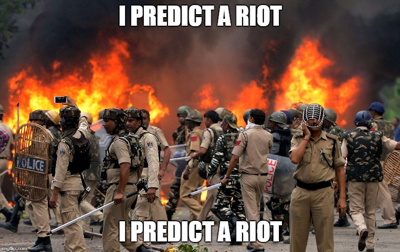 Seriously though #StopTheRiots | I PREDICT A RIOT I PREDICT A RIOT | image tagged in riot,north india,kaiser cheifs,music pun,joke,meme | made w/ Imgflip meme maker