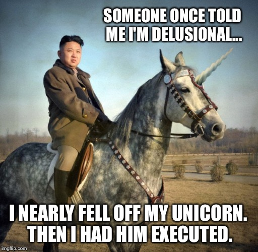 He also invented the question mark despite Dr. Evil's claims otherwise. | SOMEONE ONCE TOLD ME I'M DELUSIONAL... I NEARLY FELL OFF MY UNICORN. THEN I HAD HIM EXECUTED. | image tagged in kim jong un,north korea,unicorn,crazy,delusional | made w/ Imgflip meme maker
