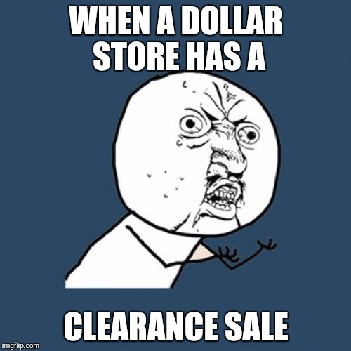 Y U No Meme | WHEN A DOLLAR STORE HAS A CLEARANCE SALE | image tagged in memes,y u no | made w/ Imgflip meme maker
