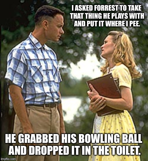 I have no idea how that boy knocked up Jenny | I ASKED FORREST TO TAKE THAT THING HE PLAYS WITH AND PUT IT WHERE I PEE. HE GRABBED HIS BOWLING BALL AND DROPPED IT IN THE TOILET. | image tagged in forrest gump,forrest gump and jenny,bowling,toilet,bowling ball,sex | made w/ Imgflip meme maker