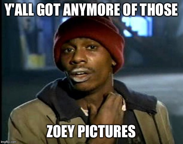 Y'ALL GOT ANYMORE OF THOSE ZOEY PICTURES | image tagged in tyrone biggums | made w/ Imgflip meme maker