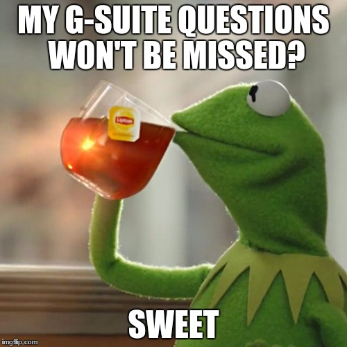 Sweet Taste of G Suite | MY G-SUITE QUESTIONS WON'T BE MISSED? SWEET | image tagged in kermit the frog | made w/ Imgflip meme maker