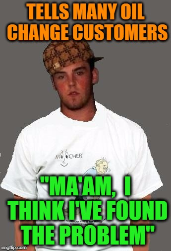 "warmer season Scumbag Steve | TELLS MANY OIL CHANGE CUSTOMERS ""MA'AM,  I THINK I'VE FOUND THE PROBLEM"" 