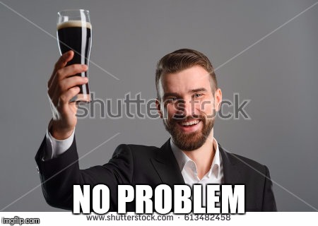 Raise a bottle | NO PROBLEM | image tagged in raise a bottle | made w/ Imgflip meme maker