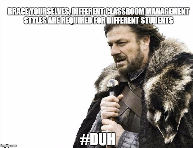 Brace Yourselves X is Coming Meme | BRACE YOURSELVES, DIFFERENT CLASSROOM MANAGEMENT STYLES ARE REQUIRED FOR DIFFERENT STUDENTS #DUH | image tagged in memes,brace yourselves x is coming | made w/ Imgflip meme maker