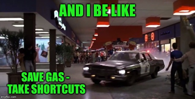 AND I BE LIKE SAVE GAS - TAKE SHORTCUTS | made w/ Imgflip meme maker
