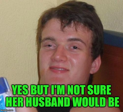 10 Guy Meme | YES BUT I'M NOT SURE HER HUSBAND WOULD BE | image tagged in memes,10 guy | made w/ Imgflip meme maker