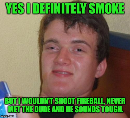 10 Guy Meme | YES I DEFINITELY SMOKE BUT I WOULDN'T SHOOT FIREBALL, NEVER MET THE DUDE AND HE SOUNDS TOUGH. | image tagged in memes,10 guy | made w/ Imgflip meme maker