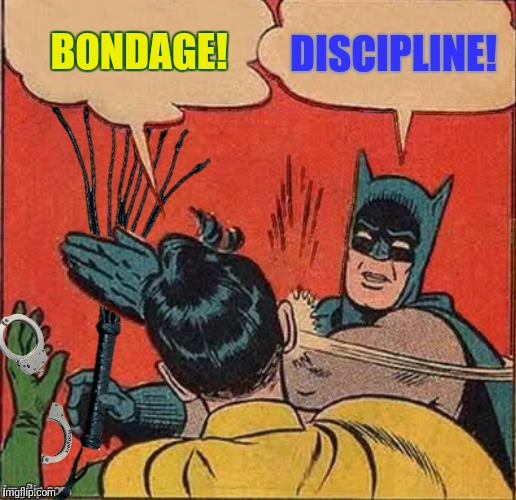 What happens in The Batcave stays in The Batcave | BONDAGE! DISCIPLINE! | image tagged in batman slapping robin,b  d,handcuffs,cat o' nine tails | made w/ Imgflip meme maker
