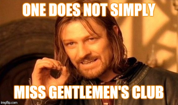 One Does Not Simply Meme | ONE DOES NOT SIMPLY MISS GENTLEMEN'S CLUB | image tagged in memes,one does not simply | made w/ Imgflip meme maker