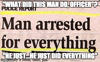 "The man who did everything! | ""WHAT DID THIS MAN DO, OFFICER""? ""HE JUST...HE JUST DID EVERYTHING"" 