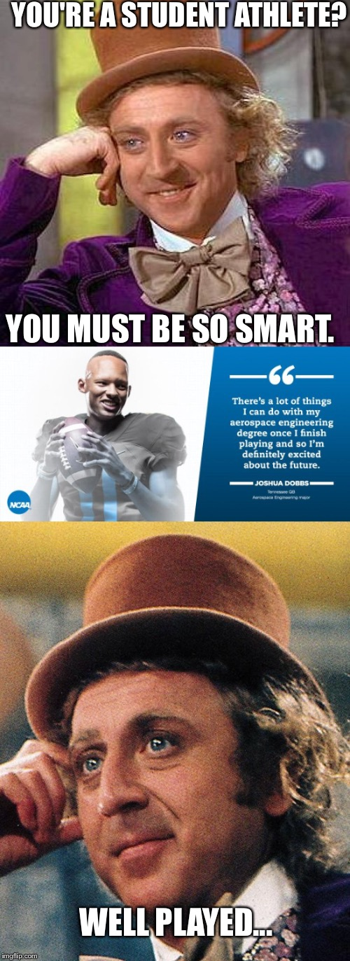 Not all athletes are unintelligent.   | YOU'RE A STUDENT ATHLETE? YOU MUST BE SO SMART. WELL PLAYED... | image tagged in willy wonka,football,nfl,ncaa | made w/ Imgflip meme maker