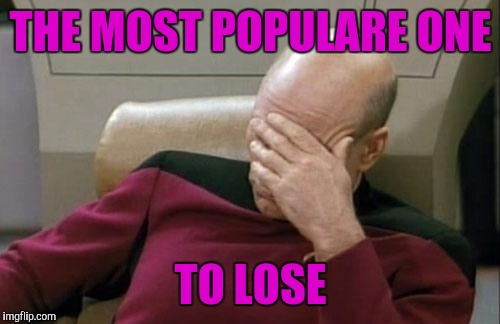 Captain Picard Facepalm Meme | THE MOST POPULARE ONE TO LOSE | image tagged in memes,captain picard facepalm | made w/ Imgflip meme maker