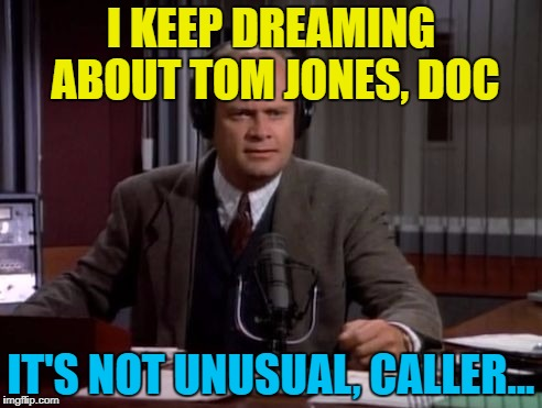And now it's in your head - you're welcome :) | I KEEP DREAMING ABOUT TOM JONES, DOC IT'S NOT UNUSUAL, CALLER... | image tagged in frasier,memes,tom jones,music,it's not unusual,tv | made w/ Imgflip meme maker
