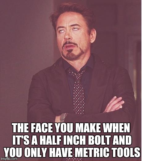 Face You Make Robert Downey Jr Meme | THE FACE YOU MAKE WHEN IT'S A HALF INCH BOLT AND YOU ONLY HAVE METRIC TOOLS | image tagged in memes,face you make robert downey jr | made w/ Imgflip meme maker