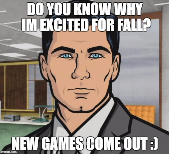 Archer Meme | DO YOU KNOW WHY IM EXCITED FOR FALL? NEW GAMES COME OUT :) | image tagged in memes,archer | made w/ Imgflip meme maker
