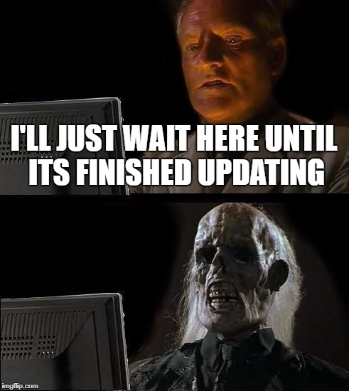 Ill Just Wait Here Meme | I'LL JUST WAIT HERE UNTIL ITS FINISHED UPDATING | image tagged in memes,ill just wait here | made w/ Imgflip meme maker