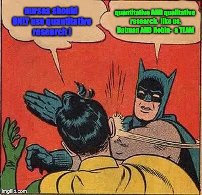 Batman Slapping Robin Meme | nurses should ONLY use quantitative research ! quantitative AND qualitative research.  like us, Batman AND Robin-  a TEAM | image tagged in memes,batman slapping robin | made w/ Imgflip meme maker
