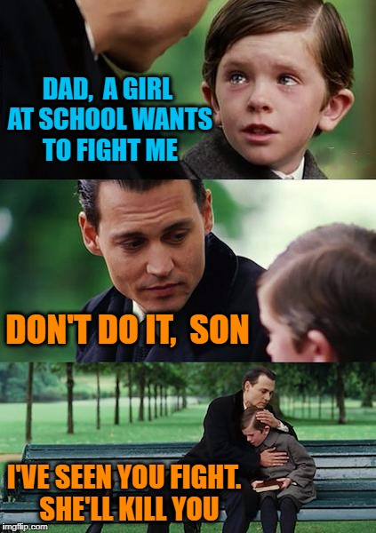 Humiliation 101 | DAD,  A GIRL AT SCHOOL WANTS TO FIGHT ME DON'T DO IT,  SON I'VE SEEN YOU FIGHT.  SHE'LL KILL YOU | image tagged in memes,finding neverland | made w/ Imgflip meme maker