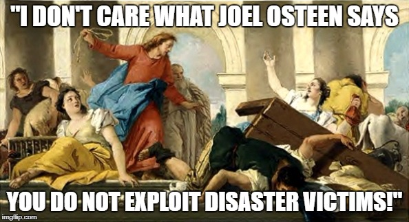 "WWJD in Joel Osteen's church? | ""I DON'T CARE WHAT JOEL OSTEEN SAYS YOU DO NOT EXPLOIT DISASTER VICTIMS!"" 
