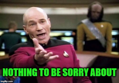 Picard Wtf Meme | NOTHING TO BE SORRY ABOUT | image tagged in memes,picard wtf | made w/ Imgflip meme maker