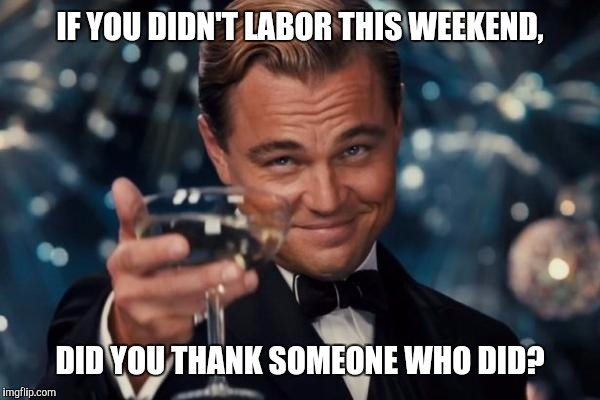 Leonardo Dicaprio Cheers Meme | IF YOU DIDN'T LABOR THIS WEEKEND, DID YOU THANK SOMEONE WHO DID? | image tagged in memes,leonardo dicaprio cheers | made w/ Imgflip meme maker