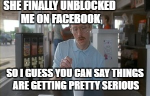 Things are moving fast!  lol | SHE FINALLY UNBLOCKED ME ON FACEBOOK SO I GUESS YOU CAN SAY THINGS ARE GETTING PRETTY SERIOUS | image tagged in memes,so i guess you can say things are getting pretty serious | made w/ Imgflip meme maker