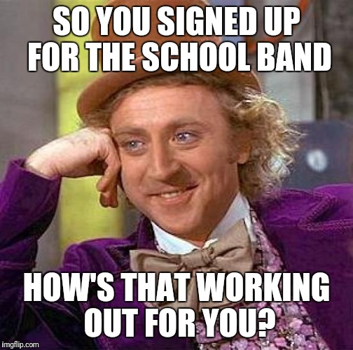 Creepy Condescending Wonka Meme | SO YOU SIGNED UP FOR THE SCHOOL BAND HOW'S THAT WORKING OUT FOR YOU? | image tagged in memes,creepy condescending wonka | made w/ Imgflip meme maker