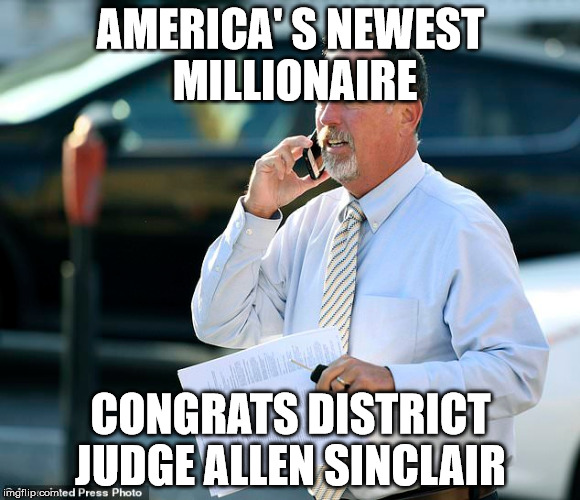 AMERICA' S NEWEST MILLIONAIRE CONGRATS DISTRICT JUDGE ALLEN SINCLAIR | image tagged in government corruption | made w/ Imgflip meme maker