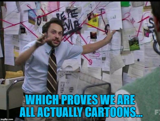 Prove we're not :) | WHICH PROVES WE ARE ALL ACTUALLY CARTOONS... | image tagged in trying to explain,memes,cartoons,crazy theories | made w/ Imgflip meme maker