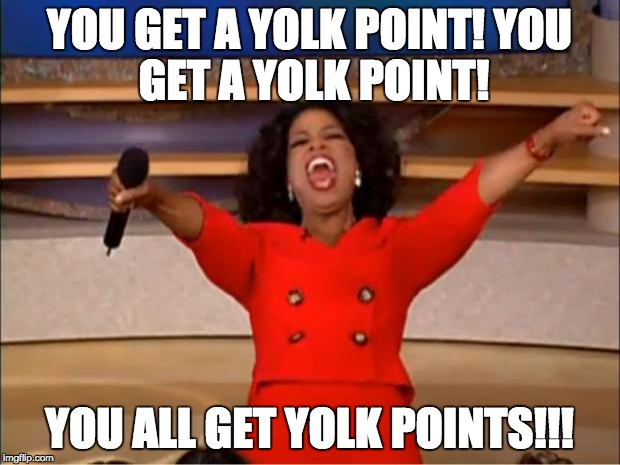 Oprah You Get A Meme | YOU GET A YOLK POINT! YOU GET A YOLK POINT! YOU ALL GET YOLK POINTS!!! | image tagged in memes,oprah you get a | made w/ Imgflip meme maker