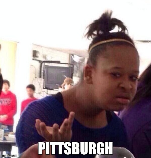 Black Girl Wat Meme | PITTSBURGH | image tagged in memes,black girl wat | made w/ Imgflip meme maker