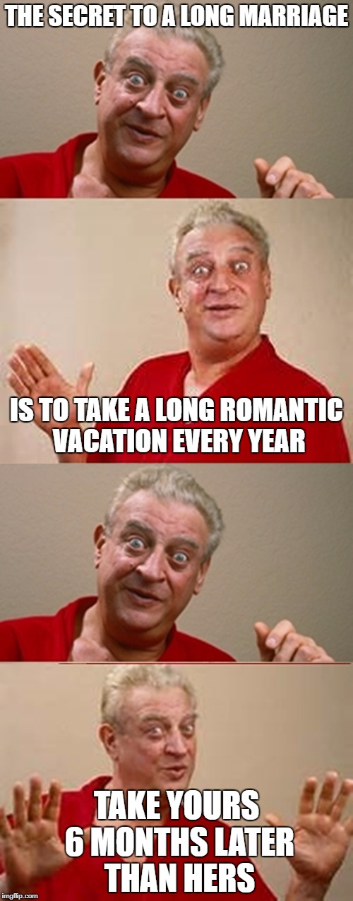Bad Pun Rodney Dangerfield | THE SECRET TO A LONG MARRIAGE TAKE YOURS 6 MONTHS LATER THAN HERS IS TO TAKE A LONG ROMANTIC VACATION EVERY YEAR | image tagged in bad pun rodney dangerfield | made w/ Imgflip meme maker