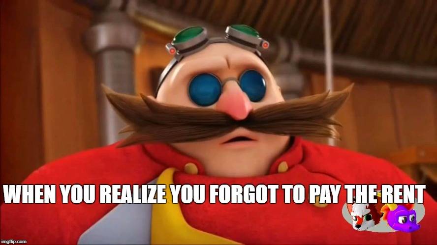 NU | WHEN YOU REALIZE YOU FORGOT TO PAY THE RENT | image tagged in eggman surprised - sonic boom,rent,eggman,forget,never forget | made w/ Imgflip meme maker