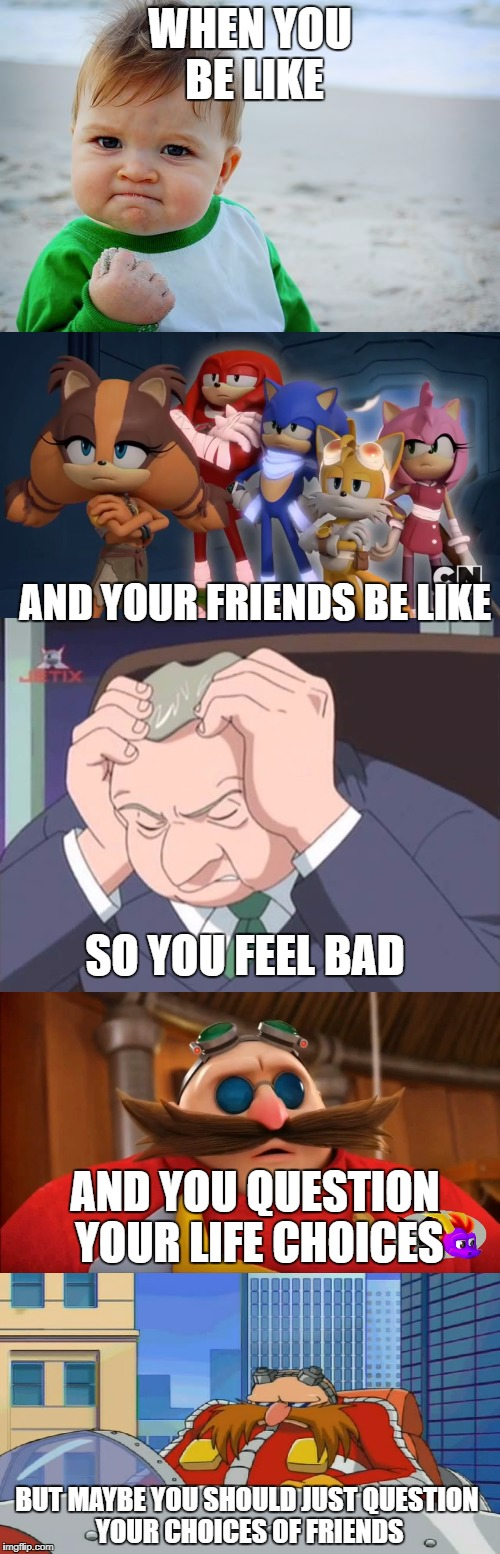 Feelings Not Shared :P |  WHEN YOU BE LIKE; AND YOUR FRIENDS BE LIKE; SO YOU FEEL BAD; AND YOU QUESTION YOUR LIFE CHOICES; BUT MAYBE YOU SHOULD JUST QUESTION YOUR CHOICES OF FRIENDS | image tagged in success kid,sonic,sonic boom,feelings,friends,sadness | made w/ Imgflip meme maker