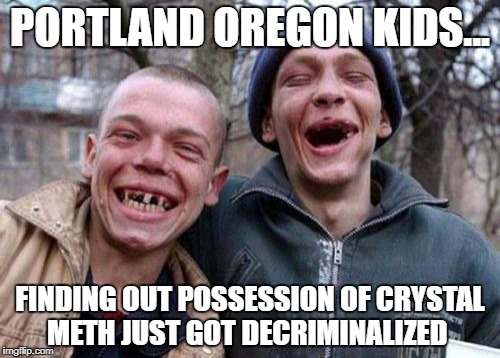 Ugly Twins Meme | PORTLAND OREGON KIDS... FINDING OUT POSSESSION OF CRYSTAL METH JUST GOT DECRIMINALIZED | image tagged in memes,ugly twins | made w/ Imgflip meme maker