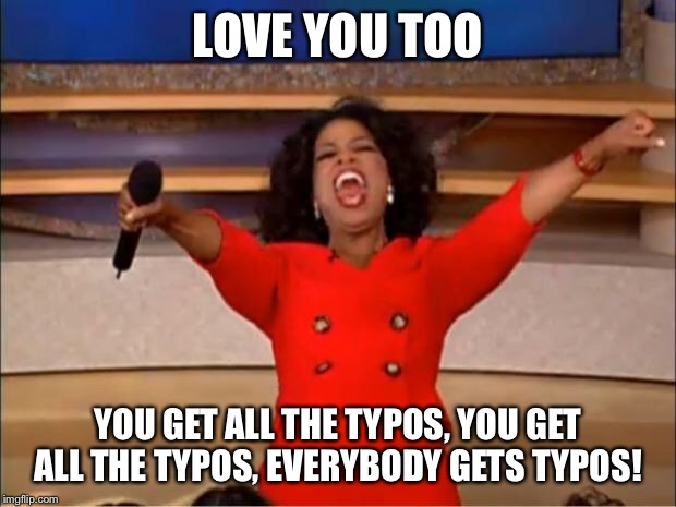 Oprah You Get A Meme | LOVE YOU TOO YOU GET ALL THE TYPOS, YOU GET ALL THE TYPOS, EVERYBODY GETS TYPOS! | image tagged in memes,oprah you get a | made w/ Imgflip meme maker