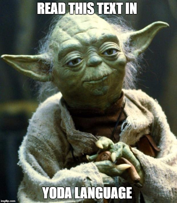 Star Wars Yoda Meme | READ THIS TEXT IN YODA LANGUAGE | image tagged in memes,star wars yoda | made w/ Imgflip meme maker