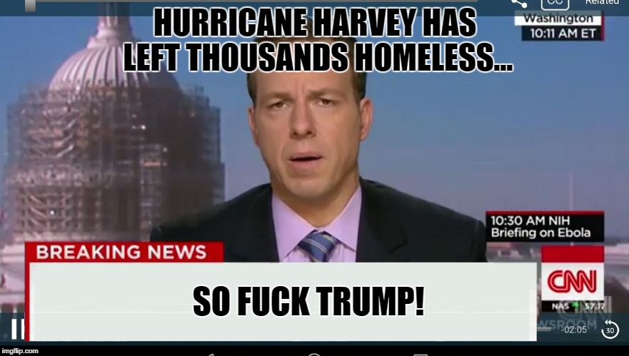 cnn breaking news template | HURRICANE HARVEY HAS LEFT THOUSANDS HOMELESS... SO F**K TRUMP! | image tagged in cnn breaking news template | made w/ Imgflip meme maker