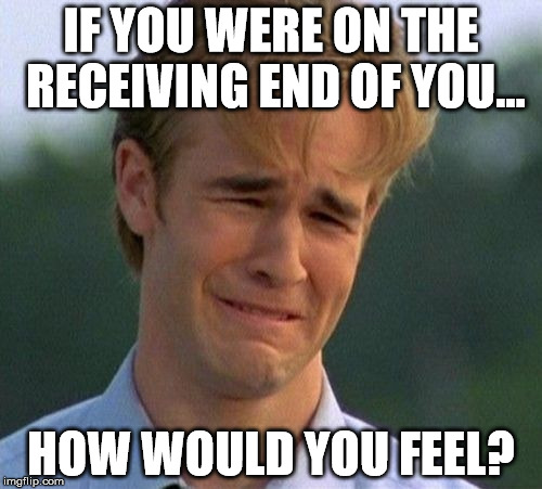 1990s First World Problems Meme |  IF YOU WERE ON THE RECEIVING END OF YOU... HOW WOULD YOU FEEL? | image tagged in memes,1990s first world problems | made w/ Imgflip meme maker