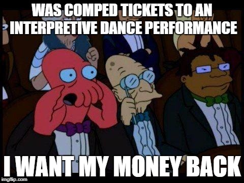 Free is never really free | WAS COMPED TICKETS TO AN INTERPRETIVE DANCE PERFORMANCE I WANT MY MONEY BACK | image tagged in memes,you should feel bad zoidberg | made w/ Imgflip meme maker