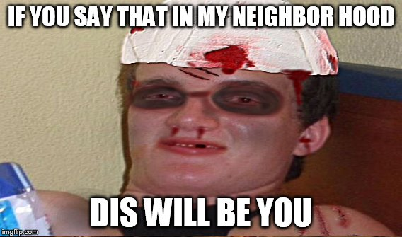 IF YOU SAY THAT IN MY NEIGHBOR HOOD DIS WILL BE YOU | made w/ Imgflip meme maker